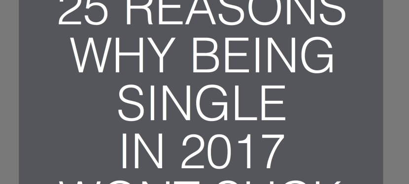 25 reasons Why Being Single in 2017 Won't Suck